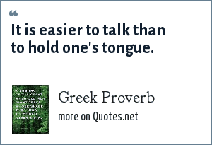 Greek Proverb: It is easier to talk than to hold one's tongue.
