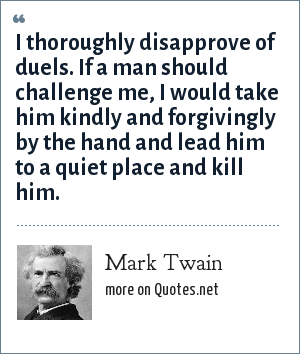 Mark Twain: I thoroughly disapprove of duels. If a man should challenge me, I would take him kindly and forgivingly by the hand and lead him to a quiet place and kill him.