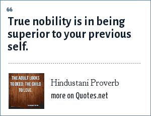 Hindustani Proverb: True nobility is in being superior to your previous self.