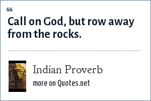Indian Proverb: Call on God, but row away from the rocks.
