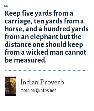 Indian Proverb: Keep five yards from a carriage, ten yards from a horse, and a hundred yards from an elephant but the distance one should keep from a wicked man cannot be measured.
