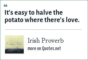 Irish Proverb: It's easy to halve the potato where there's love.