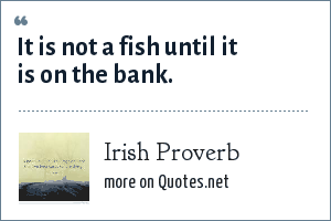 Irish Proverb: It is not a fish until it is on the bank.
