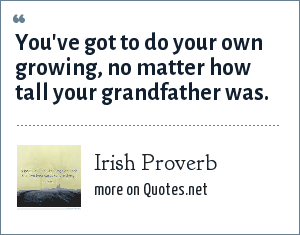 Irish Proverb: You've got to do your own growing, no matter how tall your grandfather was.