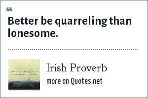Irish Proverb: Better be quarreling than lonesome.