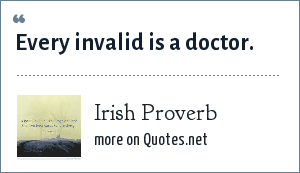 Irish Proverb: Every invalid is a doctor.