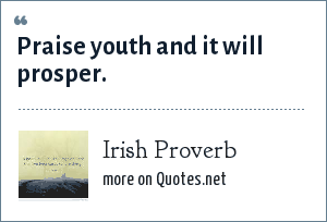 Irish Proverb: Praise youth and it will prosper.