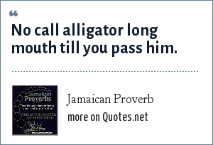 Jamaican Proverb: No call alligator long mouth till you pass him.