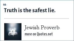 Jewish Proverb: Truth is the safest lie.