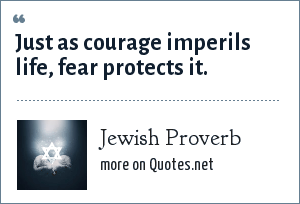 Jewish Proverb: Just as courage imperils life, fear protects it.