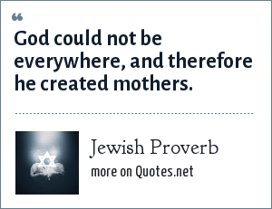 Jewish Proverb: God could not be everywhere, and therefore he created mothers.