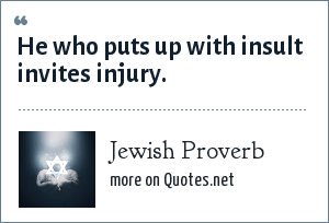 Jewish Proverb: He who puts up with insult invites injury.