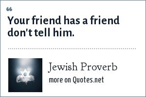 Jewish Proverb: Your friend has a friend don't tell him.