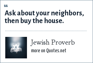 Jewish Proverb: Ask about your neighbors, then buy the house.
