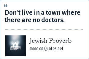 Jewish Proverb: Don't live in a town where there are no doctors.