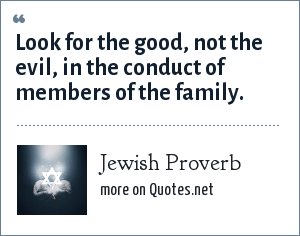 Jewish Proverb: Look for the good, not the evil, in the conduct of members of the family.