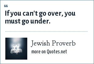 Jewish Proverb: If you can't go over, you must go under.