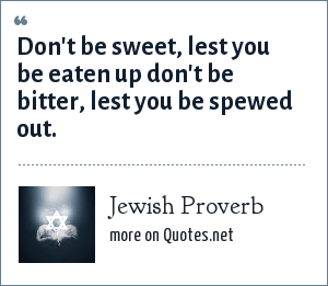 Jewish Proverb: Don't be sweet, lest you be eaten up don't be bitter, lest you be spewed out.