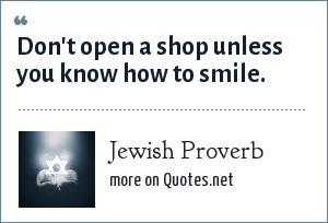 Jewish Proverb: Don't open a shop unless you know how to smile.