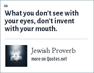 Jewish Proverb: What you don't see with your eyes, don't invent with your mouth.