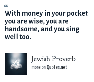 Jewish Proverb: With money in your pocket you are wise, you are handsome, and you sing well too.