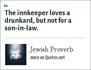 Jewish Proverb: The innkeeper loves a drunkard, but not for a son-in-law.