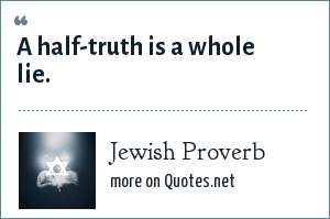 Jewish Proverb: A half-truth is a whole lie.