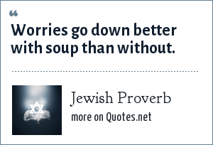 Jewish Proverb: Worries go down better with soup than without.