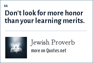 Jewish Proverb: Don't look for more honor than your learning merits.