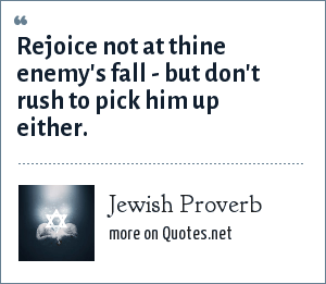 Jewish Proverb: Rejoice not at thine enemy's fall - but don't rush to pick him up either.