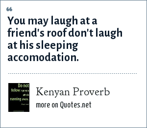 Kenyan Proverb: You may laugh at a friend's roof don't laugh at his sleeping accomodation.