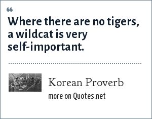 Korean Proverb: Where there are no tigers, a wildcat is very self-important.