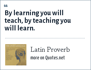 Latin Proverb: By learning you will teach, by teaching you will learn.