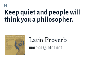Latin Proverb: Keep quiet and people will think you a philosopher.