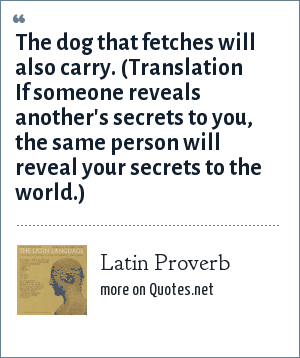 Latin Proverb: The dog that fetches will also carry. (Translation If someone reveals another's secrets to you, the same person will reveal your secrets to the world.)