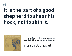 Latin Proverb: It is the part of a good shepherd to shear his flock, not to skin it.