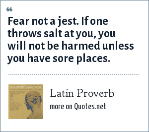 Latin Proverb: Fear not a jest. If one throws salt at you, you will not be harmed unless you have sore places.