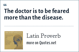 Latin Proverb: The doctor is to be feared more than the disease.