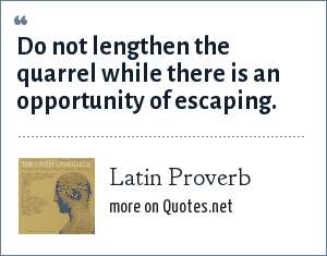 Latin Proverb: Do not lengthen the quarrel while there is an opportunity of escaping.