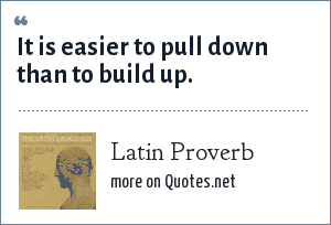 Latin Proverb: It is easier to pull down than to build up.