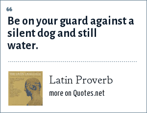 Latin Proverb: Be on your guard against a silent dog and still water.