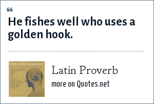 Latin Proverb: He fishes well who uses a golden hook.