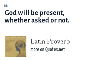 Latin Proverb: God will be present, whether asked or not.