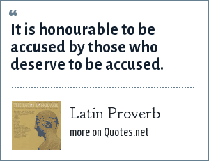 Latin Proverb: It is honourable to be accused by those who deserve to be accused.