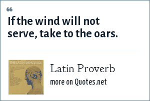 Latin Proverb: If the wind will not serve, take to the oars.