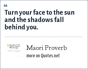 Maori Proverb: Turn your face to the sun and the shadows fall behind you.