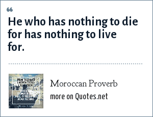 Moroccan Proverb: He who has nothing to die for has nothing to live for.