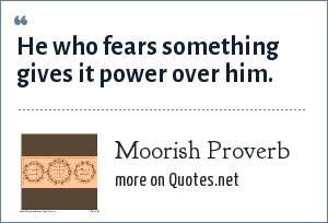 Moorish Proverb: He who fears something gives it power over him.