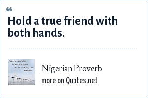 Nigerian Proverb: Hold a true friend with both hands.
