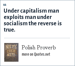 Polish Proverb: Under capitalism man exploits man under socialism the reverse is true.